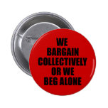 WE BARGAIN COLLECTIVELY OR WE BEG ALONE BUTTONS