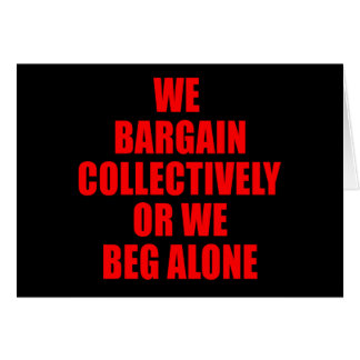 WE BARGAIN COLLECTIVELY OR WE BEG ALONE GREETING CARD