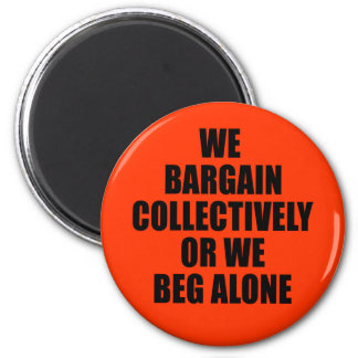 WE BARGAIN COLLECTIVELY OR WE BEG ALONE 2 INCH ROUND MAGNET