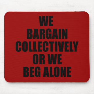 WE BARGAIN COLLECTIVELY OR WE BEG ALONE MOUSE PAD
