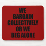 WE BARGAIN COLLECTIVELY OR WE BEG ALONE MOUSEPAD