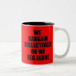 WE BARGAIN COLLECTIVELY OR WE BEG ALONE COFFEE MUGS