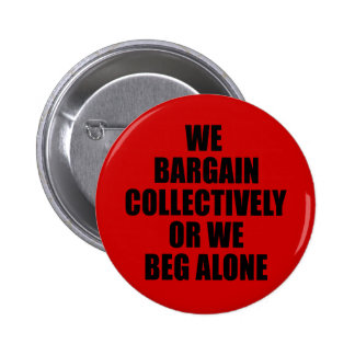 WE BARGAIN COLLECTIVELY OR WE BEG ALONE PINBACK BUTTON