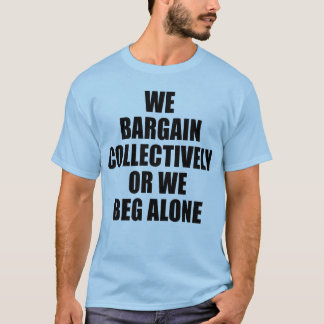 WE BARGAIN COLLECTIVELY OR WE BEG ALONE T-Shirt