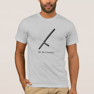 We Be Clubbin Police Humor T Shirt