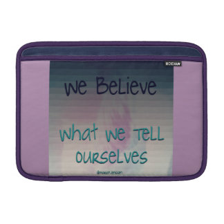 We believe what we tell ourselves MacBook air sleeve