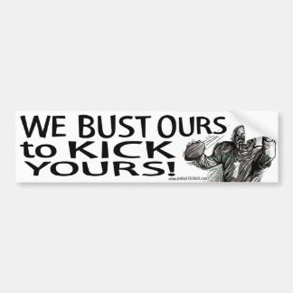 We Bust Ours to Kick Yours! Bumpersticker Car Bumper Sticker