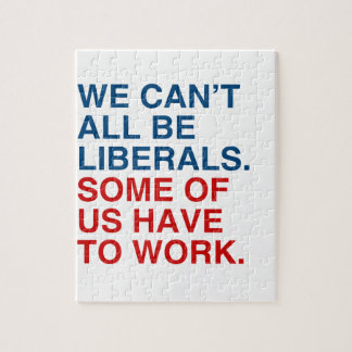 WE CAN T ALL BE LIBERALS SOME OF US HAVE TO WORK JIGSAW PUZZLE