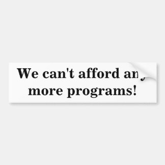 We can't afford any more programs! bumper sticker
