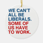 WE CAN'T ALL BE LIBERALS, SOME OF US HAVE TO WORK. ORNAMENT