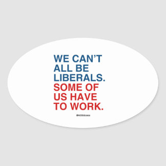 WE CAN'T ALL BE LIBERALS, SOME OF US HAVE TO WORK OVAL STICKER