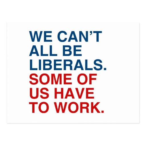 WE CAN'T ALL BE LIBERALS, SOME OF US HAVE TO WORK. POST CARDS