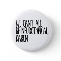 We Can't All Be Neurotypical Karen Funny Meme Button