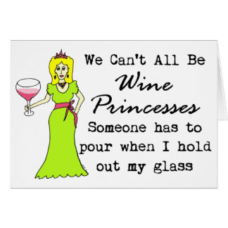 We Can't All Be Wine Princesses, Someone Has To... Greeting Card