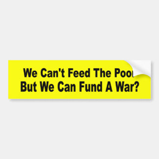 We Can't Feed The Poor But We Can Fund A War? Bumper Sticker