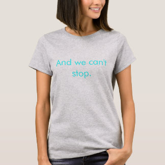 We Can't Stop Shirt