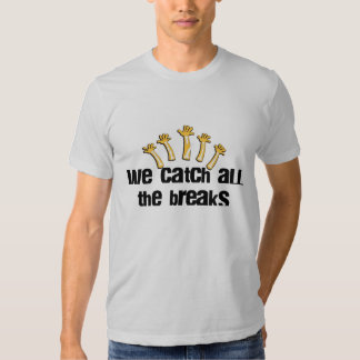 We Catch All The Breaks Shirts