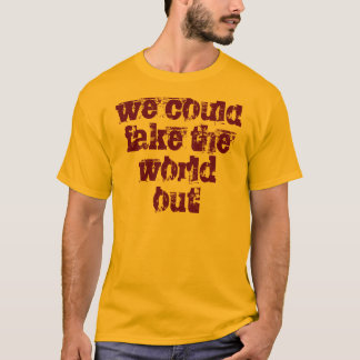 we could fake the world out T-Shirt