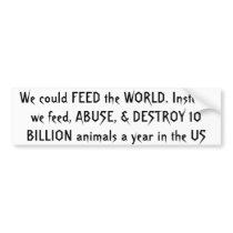 We could FEED the WORLD. Instead, we feed, ABUS... Bumper Sticker