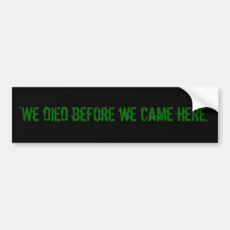 """We died before we came here."" Car Bumper Sticker"