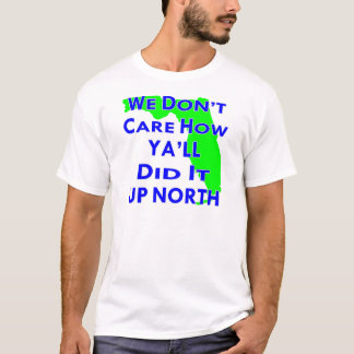 We Don't Care How Ya'll Did It Up North T-Shirt