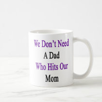 We Don't Need A Dad Who Hits Our Mom Coffee Mug