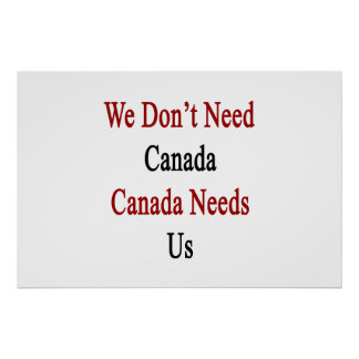 We Don't Need Canada Canada Needs Us Poster