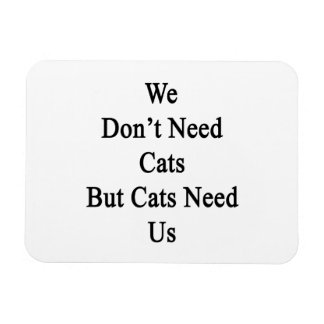 We Don't Need Cats But Cats Need Us Rectangular Photo Magnet