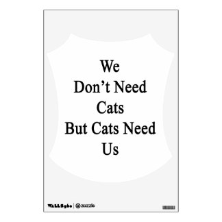 We Don't Need Cats But Cats Need Us Wall Decals