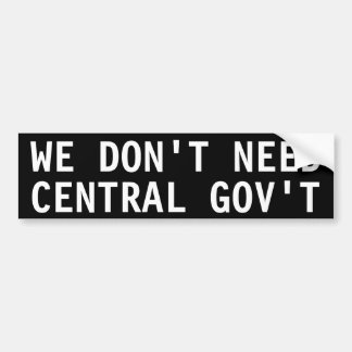 WE DON'T NEED CENTRAL GOV'T BUMPER STICKER