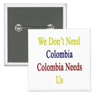 We Don't Need Colombia Colombia Needs Us 2 Inch Square Button