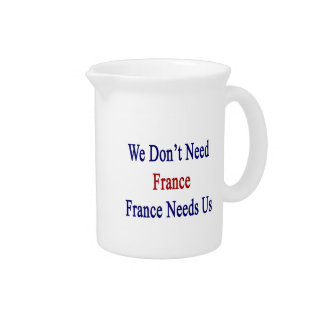 We Don't Need France France Needs Us Beverage Pitcher