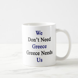 We Don't Need Greece Greece Needs Us Coffee Mug