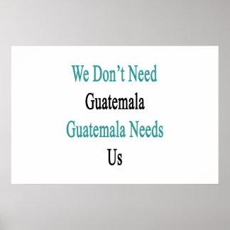 We Don't Need Guatemala Guatemala Needs Us Poster