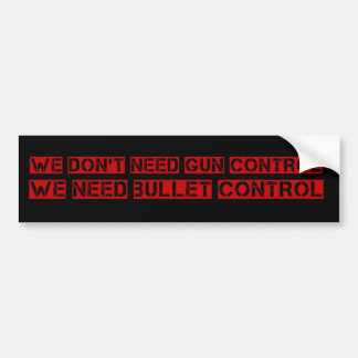 We Don't Need Gun Control, We Need Bullet Control Bumper Sticker