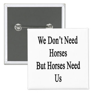 We Don't Need Horses But Horses Need Us 2 Inch Square Button