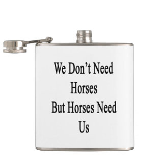 We Don't Need Horses But Horses Need Us Hip Flask