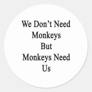 We Don't Need Monkeys But Monkeys Need Us Classic Round Sticker