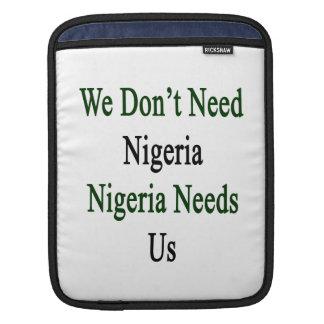 We Don't Need Nigeria Nigeria Needs Us iPad Sleeve