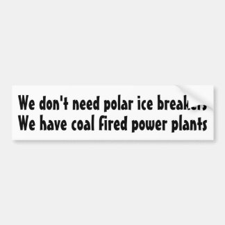 We don't need polar ice breakers ... car bumper sticker