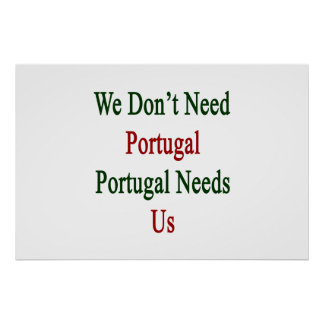 We Don't Need Portugal Portugal Needs Us Poster