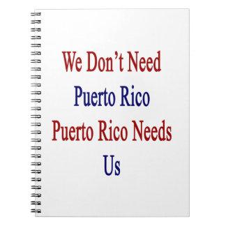 We Don't Need Puerto Rico Puerto Rico Needs Us Notebooks