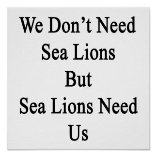 We Don't Need Sea Lions But Sea Lions Need Us Poster
