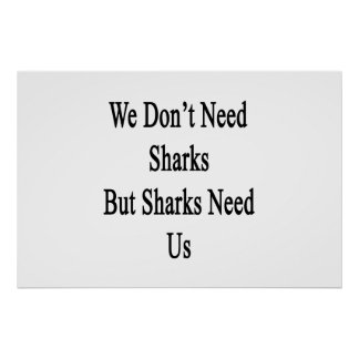 We Don't Need Sharks But Sharks Need Us Poster