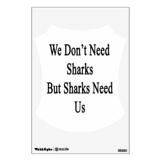 We Don't Need Sharks But Sharks Need Us Room Graphics