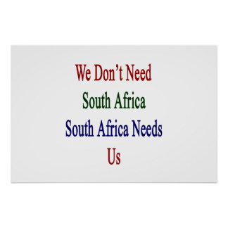 We Don't Need South Africa South Africa Needs Us Poster