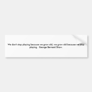 We don't stop playing because we grow old; we g... car bumper sticker
