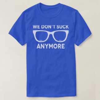 We Don't Suck Anymore T-Shirt