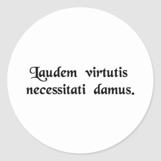We give to necessity the praise of virtue. round sticker