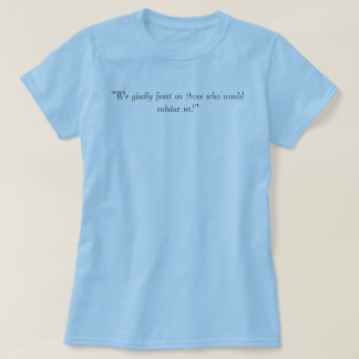 """""""We gladly feast on those who would subdue us!"""" T-Shirt"""